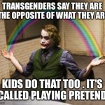 Joker Rainbow Hands Meme | TRANSGENDERS SAY THEY ARE THE OPPOSITE OF WHAT THEY ARE KIDS DO THAT TOO . IT'S CALLED PLAYING PRETEND | image tagged in memes,joker rainbow hands | made w/ Imgflip meme maker