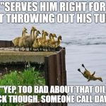 "baby ducks | ""SERVES HIM RIGHT FOR NOT THROWING OUT HIS TUNA"" ""YEP, TOO BAD ABOUT THAT OIL SLICK THOUGH. SOMEONE CALL DAWN."" 