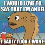 Sadly sad | I WOULD LOVE TO SAY THAT I'M AN EEL BUT SADLY I DON'T WANT TO. | image tagged in memes,sadly i am only an eel | made w/ Imgflip meme maker