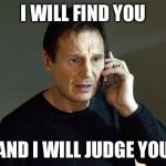 taken | I WILL FIND YOU AND I WILL JUDGE YOU | image tagged in taken | made w/ Imgflip meme maker