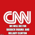 Cnn | WE WILL DIE FOR HILLARY CLINTON BARACK OBAMA  AND | image tagged in cnn | made w/ Imgflip meme maker