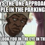 Booty Warrior Meme | ALWAYS THE ONE APPROACHING PEOPLE IN THE PARKING LOT WON'T LOOK YOU IN THE EYE IN THE STORE | image tagged in memes,booty warrior | made w/ Imgflip meme maker