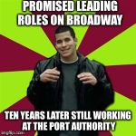 Contradictory Chris Meme | PROMISED LEADING ROLES ON BROADWAY TEN YEARS LATER STILL WORKING AT THE PORT AUTHORITY | image tagged in memes,contradictory chris | made w/ Imgflip meme maker