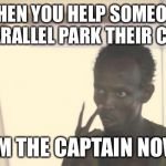 "I'm The Captain Now Meme | WHEN YOU HELP SOMEONE PARALLEL PARK THEIR CAR ""I'M THE CAPTAIN NOW"" 