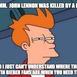 HMMM.  JOHN LENNON WAS KILLED BY A FAN. AND I JUST CAN'T UNDERSTAND WHERE THOSE JUSTIN BIEBER FANS ARE WHEN YOU NEED THEM. | image tagged in memes,futurama fry | made w/ Imgflip meme maker