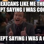 Barney Stinson Win Meme | MEXICANS LIKE ME THEY KEPT SAYING I WAS COOL. THEY KEPT SAYING I WAS A COOLO. | image tagged in memes,barney stinson win | made w/ Imgflip meme maker