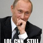 putin laughs at cnn | LOL, CNN.  STILL LAUGHING. | image tagged in putin chuckles sovietly,putin,cnn,fake news,cnn fake news | made w/ Imgflip meme maker