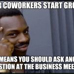 Thinking Black Man | IF YOUR COWORKERS START GROANING THAT MEANS YOU SHOULD ASK ANOTHER QUESTION AT THE BUSINESS MEETING | image tagged in thinking black man | made w/ Imgflip meme maker