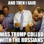 "And then I said Obama Meme | AND THEN I SAID ""IT WAS TRUMP COLLUDING WITH THE RUSSIANS"" 