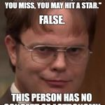 "evil dwight | ""AIM FOR THE MOON, AND IF YOU MISS, YOU MAY HIT A STAR."" THIS PERSON HAS NO CONCEPT OF ASTRONOMY. FALSE. 