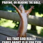 "amen squirrel | IT DOESN'T MATTER HOW MUCH TIME YOU SPEND IN CHURCH, PRAYING, OR READING THE BIBLE. ALL THAT GOD REALLY CARES ABOUT IS IF YOU TYPE ""AMEN"" IN 