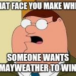 Family Guy Peter Meme | THAT FACE YOU MAKE WHEN SOMEONE WANTS MAYWEATHER TO WIN! | image tagged in memes,family guy peter | made w/ Imgflip meme maker