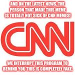 CNN | AND ON THE LATEST NEWS, THE PERSON THAT MADE THIS MEME IS TOTALLY NOT SICK OF CNN MEMES! WE INTERRUPT THIS PROGRAM TO REMIND YOU THIS IS COM | image tagged in cnn | made w/ Imgflip meme maker