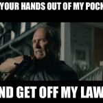 Get Off My Lawn | GET YOUR HANDS OUT OF MY POCKETS AND GET OFF MY LAWN | image tagged in get off my lawn | made w/ Imgflip meme maker