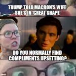 Inception Liberal | TRUMP TOLD MACRON'S WIFE SHE'S IN 'GREAT SHAPE' DO YOU NORMALLY FIND COMPLIMENTS UPSETTING? | image tagged in inception liberal | made w/ Imgflip meme maker