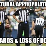 nfl referee  | CULTURAL APPROPRIATION 15 YARDS & LOSS OF DOWN | image tagged in nfl referee | made w/ Imgflip meme maker