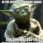 Star Wars Yoda Meme | THE MOST PROFOUND CHARACTER IN THE ENTIRE STAR WARS SERIES ISN'T EVEN CLOSE TO PERFECTING HIS GRAMMAR | image tagged in memes,star wars yoda | made w/ Imgflip meme maker
