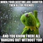 Kermit | WHEN YOUR BEDTIME ARE SHORTER THEN ALL OF FRIENDS AND YOU KNOW THERE ALL HANGING OUT WITHOUT YOU | image tagged in kermit | made w/ Imgflip meme maker