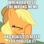 Sent the wrong link to Evilmandoevil and Octavia_Melody! I had to delete the comments, and get them the new one! | WHEN YOU POST THE WRONG MEME AND REALIZE IT AFTER YOU PUBLISH IT! | image tagged in aj face hoof,memes,i fucked up,xanderbrony,evilmandoevil,octavia_melody | made w/ Imgflip meme maker