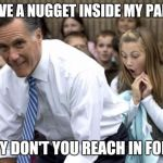 Romney Meme | I HAVE A NUGGET INSIDE MY PANTS WHY DON'T YOU REACH IN FOR IT | image tagged in memes,romney | made w/ Imgflip meme maker