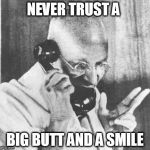 That Girl is Poison | NEVER TRUST A BIG BUTT AND A SMILE | image tagged in memes,gandhi,obscuregandhiquote,funny,poison | made w/ Imgflip meme maker