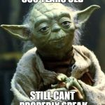 Star Wars Yoda Meme | 800 YEARS OLD STILL CANT PROPERLY SPEAK | image tagged in memes,star wars yoda | made w/ Imgflip meme maker