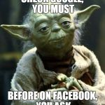 Star Wars Yoda Meme | CHECK GOOGLE, YOU MUST BEFORE ON FACEBOOK, YOU ASK | image tagged in memes,star wars yoda | made w/ Imgflip meme maker