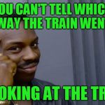 Smart Eddie Murphy | YOU CAN'T TELL WHICH WAY THE TRAIN WENT BY LOOKING AT THE TRACKS | image tagged in smart eddie murphy | made w/ Imgflip meme maker