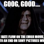 Let the hate flow through you | GOOG, GOOD.... LET THE HATE FLOW ON THE EMOJI MOVIE, SO WE COULD PUT TO AN END ON SONY PICTURES WHEN IT FLOPS. | image tagged in let the hate flow through you | made w/ Imgflip meme maker
