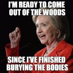 Hillary Clinton Logic  | I'M READY TO COME OUT OF THE WOODS SINCE I'VE FINISHED BURYING THE BODIES | image tagged in hillary clinton logic | made w/ Imgflip meme maker