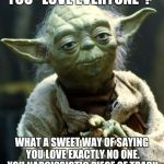 "Star Wars Yoda Meme | YOU ""LOVE EVERYONE""? WHAT A SWEET WAY OF SAYING YOU LOVE EXACTLY NO ONE. YOU NARCISSISTIC PIECE OF TRASH 