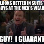 Barney Stinson Win Meme | WHO LOOKS BETTER IN SUITS THAN THOSE GUYS AT THE MEN'S WEARHOUSE? THIS GUY!  I GUARANTEE IT! | image tagged in memes,barney stinson win | made w/ Imgflip meme maker