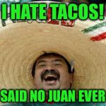 A little Taco Tuesday humor.  Stay hungry friends! | I HATE TACOS! SAID NO JUAN EVER | image tagged in happy mexican,taco tuesday | made w/ Imgflip meme maker