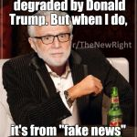 "How degrading.  | I don't always get degraded by Donald Trump. But when I do, it's from ""fake news""  to ""very fake news."" 