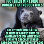 Confession Bear Meme | I GOT THESE MINT OREO COOKIES THAT NOBODY LIKES BUT IF YOU CRUMBLE A FEW OF THEM UP AND PUT THEM ON VANILLA ICE CREAM WITH SOME HERSHEYS CHO | image tagged in memes,confession bear | made w/ Imgflip meme maker