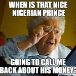 Grandma Finds The Internet Meme | WHEN IS THAT NICE NIGERIAN PRINCE GOING TO CALL ME BACK ABOUT HIS MONEY? | image tagged in memes,grandma finds the internet | made w/ Imgflip meme maker