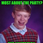WHAT DID I MISS MOST ABOUT THE PARTY? THE INVITATION | image tagged in memes,bad luck brian | made w/ Imgflip meme maker