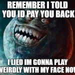 I Lied 2 Meme | REMEMBER I TOLD YOU ID PAY YOU BACK I LIED IM GONNA PLAY WEIRDLY WITH MY FACE NOW | image tagged in memes,i lied 2 | made w/ Imgflip meme maker