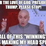 "Dr Evil Laser Meme | FOR THE LOVE OF GOD, PRESIDENT TRUMP, PLEASE STOP! ALL OF THIS ""WINNING"" IS MAKING MY HEAD SPIN! 