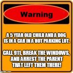 I mean, you have to, or both the cild and dog will die! | A 5 YEAR OLD CHILD AND A DOG IS IN A CAR IN A HOT PARKING LOT. CALL 911, BREAK THE WINDOWS, AND ARREST THE PARENT THAT LEFT THEM THERE! | image tagged in memes,warning sign | made w/ Imgflip meme maker