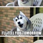 Bad Pun Dog 2 | HOW DO YOU KEEP SOMEONE IN SUSPENSE I'LL TELL YOU TOMORROW | image tagged in bad pun dog 2 | made w/ Imgflip meme maker