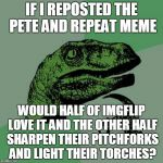not so much a stolen meme as an homage to Ms. TammyFaye and an honest question (Stolen Memes Week - an AndrewFinlayson event) | IF I REPOSTED THE PETE AND REPEAT MEME WOULD HALF OF IMGFLIP LOVE IT AND THE OTHER HALF SHARPEN THEIR PITCHFORKS AND LIGHT THEIR TORCHES? | image tagged in memes,philosoraptor,stolen memes week,pete and repeat | made w/ Imgflip meme maker