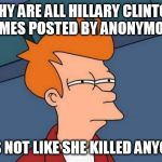 Futurama Fry Meme | WHY ARE ALL HILLARY CLINTON MEMES POSTED BY ANONYMOUS IT'S NOT LIKE SHE KILLED ANYONE | image tagged in memes,futurama fry | made w/ Imgflip meme maker