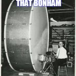 Big Ego Man Meme | TRYING TO GET THAT BONHAM BASS SOUND | image tagged in memes,big ego man | made w/ Imgflip meme maker
