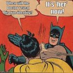 Batman Slapping Robin Meme | When will the Doctor reveal his true identity? It's 'her' now! | image tagged in memes,batman slapping robin | made w/ Imgflip meme maker