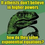 Solve this math story problem | If atheists don't believe in higher powers how do they solve exponential equations? | image tagged in memes,philosoraptor,math | made w/ Imgflip meme maker