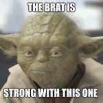 The __ is strong with this one | THE BRAT IS STRONG WITH THIS ONE | image tagged in the __ is strong with this one | made w/ Imgflip meme maker