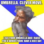 Advice God Meme | UMBRELLA. CLEVER MOVE. I SEE YOUR UMBRELLA AND I RAISE YOU A WINDSTORM. HAVE A NICE DAY. | image tagged in memes,advice god | made w/ Imgflip meme maker