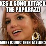 Britney's still the most iconic Teen Pop Star.... who's Taylor Swift? | MAKES A SONG ATTACKING THE PAPARAZZI STILL MORE ICONIC THEN TAYLOR SWIFT. | image tagged in memes,britney spears | made w/ Imgflip meme maker