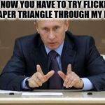 Nobody Beats Putin In Paper Football | SO NOW YOU HAVE TO TRY FLICKING THAT PAPER TRIANGLE THROUGH MY FINGERS | image tagged in memes,vladimir putin | made w/ Imgflip meme maker